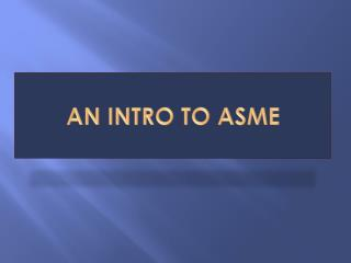 An Intro to ASME