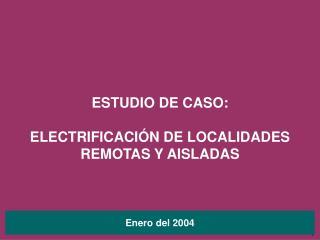 ESTUDIO DE CASO: ELECTRIFICACIÓN DE LOCALIDADES REMOTAS Y AISLADAS
