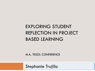 Exploring Student Reflection in Project Based Learning M.A. TESOL Conference