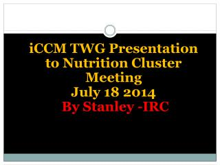 iCCM TWG Presentation to Nutrition Cluster Meeting July 18 2014  By Stanley -IRC