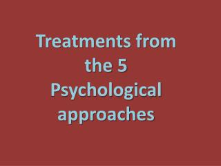 Treatments from the 5 Psychological approaches