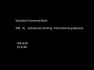 Standard Chartered Bank WB   IG    (wholesale banking  international graduate)