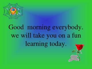 Good  morning everybody . we will take you on a fun learning today.