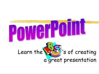 Learn the            's of creating  a great presentation