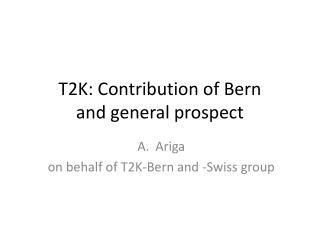 T2K: Contribution of Bern  and general prospect