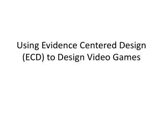 Using Evidence Centered Design (ECD) to Design Video Games