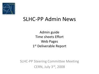 SLHC-PP Admin News Admin guide Time sheets Effort Web Pages 1 st  Deliverable Report