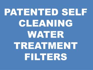 PATENTED SELF CLEANING  WATER TREATMENT FILTERS