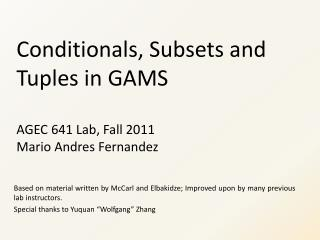 Conditionals, Subsets and Tuples in GAMS AGEC 641 Lab, Fall 2011 Mario Andres Fernandez