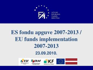 ES fondu apguve 2007-2013 /  EU  funds implementation 2007-2013 23.09.2010.