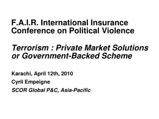 F.A.I.R. International Insurance Conference on Political Violence Terrorism : Private Market Solutions or Government-Bac