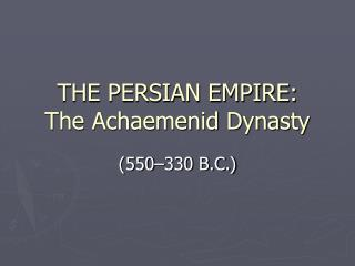 THE PERSIAN EMPIRE:  The Achaemenid Dynasty