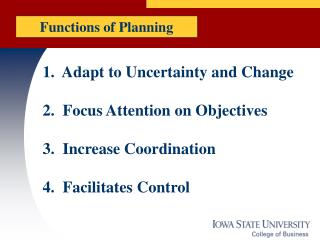 1. Adapt to Uncertainty and Change 2. Focus Attention on Objectives 3. Increase Coordination 4. Facilitates Control