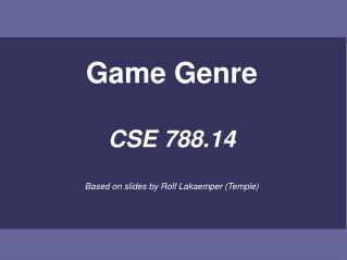 Game Genre CSE 788.14 Based on slides by Rolf Lakaemper (Temple)