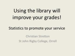 Using the library will improve your grades!  Statistics to promote your service