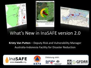 What's New in  InaSAFE  version 2.0 Kristy Van Putten  – Deputy Risk and Vulnerability Manager