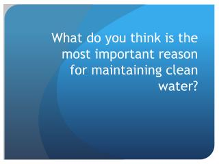 What do you think  is the most important reason for maintaining clean  water?
