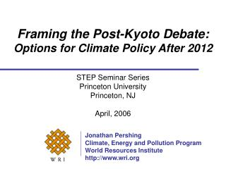 Framing the Post-Kyoto Debate:  Options for Climate Policy After 2012 STEP Seminar Series Princeton University Princeto