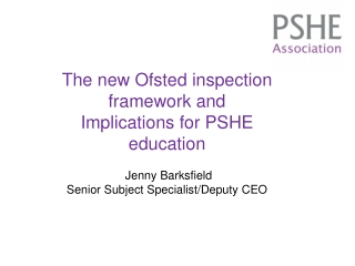 The new Ofsted inspection framework and Implications for PSHE education Jenny Barksfield
