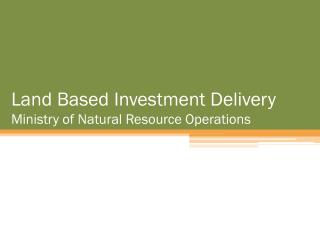 Land Based Investment Delivery  Ministry of Natural Resource Operations