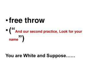 "free throw ("" And our second practice, Look for your name "") You are White and Suppose……"