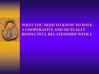 WHAT YOU NEED TO KNOW TO HAVE A COOPERATIVE AND MUTUALLY RESPECTFUL RELATIONSHIP WITH J