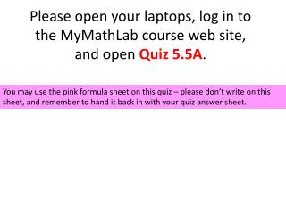 Please open your laptops, log in to the MyMathLab course web site, and open  Quiz  5.5A .
