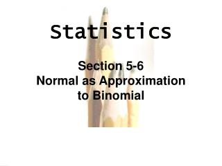 Statistics Section  5-6 Normal as Approximation to Binomial
