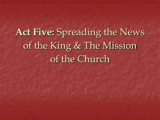 Act Five: Spreading the News of the King  The Mission of the Church