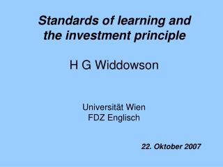 Standards of learning and the investment principle H G Widdowson Universität Wien FDZ Englisch