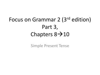 Focus on Grammar 2 (3 rd  edition) Part 3, Chapters 8 10