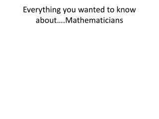 Everything you wanted to know about….Mathematicians