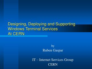 Designing, Deploying and Supporting  Windows Terminal Services At CERN