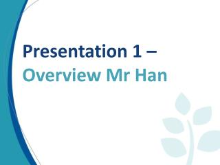Presentation 1 –  Overview Mr Han