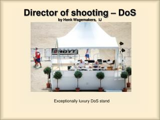 Director of shooting –  DoS by  Henk Wagemakers ,  IJ