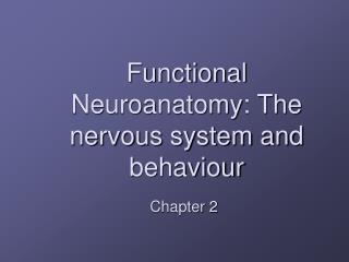 Functional Neuroanatomy: The nervous system and behaviour