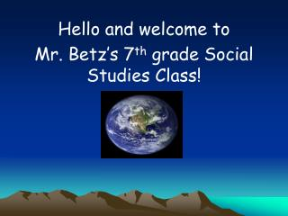 Hello and welcome to  Mr. Betz's 7 th  grade Social Studies Class!