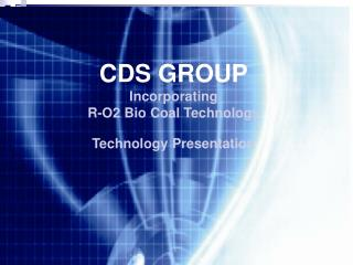 CDS GROUP Incorporating R-O2 Bio Coal Technology Technology Presentation