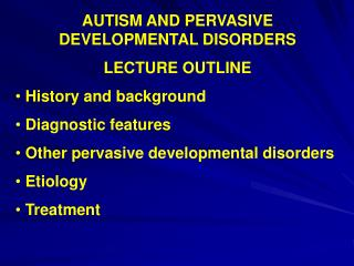 AUTISM AND PERVASIVE DEVELOPMENTAL DISORDERS  LECTURE OUTLINE  History and background