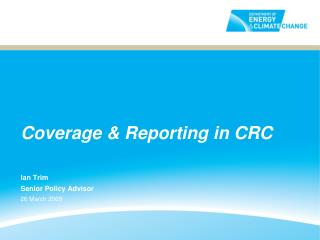 Coverage & Reporting in CRC Ian Trim Senior Policy Advisor 26 March 2009