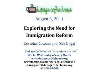 August 3, 2011 Exploring the Need for Immigration Reform Cristobal Cavazos and Dick Nogaj DuPage Coffeehouse Discussions