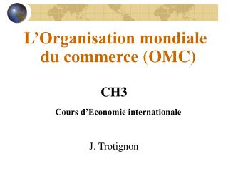 L'Organisation mondiale du commerce (OMC) CH3 Cours d'Economie internationale J. Trotignon