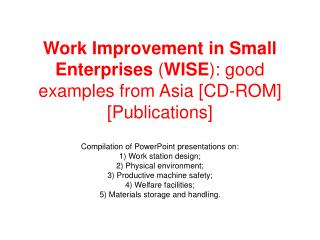 Work Improvement in Small Enterprises  ( WISE ): good examples from Asia [CD-ROM] [Publications]
