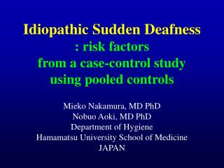 Idiopathic Sudden Deafness : risk factors  from a case-control study using pooled controls Mieko Nakamura, MD PhD Nobuo