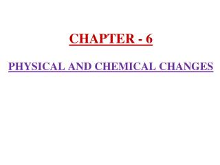 CHAPTER - 6 PHYSICAL AND CHEMICAL CHANGES