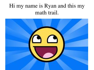 Hi my name is Ryan and this my math trail.