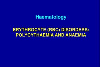 ERYTHROCYTE (RBC) DISORDERS: P OLYCYTH A EMIA AND ANAEMIA