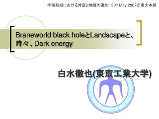 Braneworld black hole と Landscape と、        時々、 Dark energy