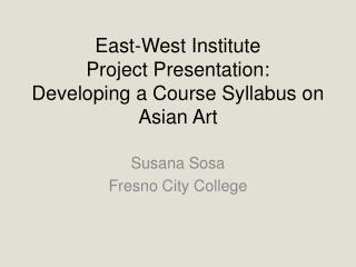 East-West Institute Project Presentation: Developing a Course Syllabus on Asian Art