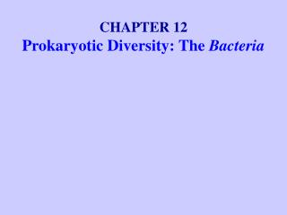 CHAPTER 12 Prokaryotic Diversity: The  Bacteria